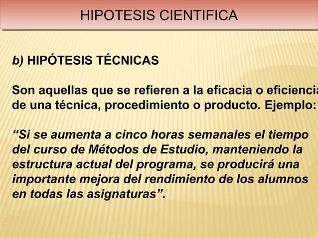 HIPOTESIS CIENTIFICA            HIPOTESIS CIENTIFICAb) HIPÓTESIS TÉCNICASSon aquellas que se refieren a la eficacia o efic...