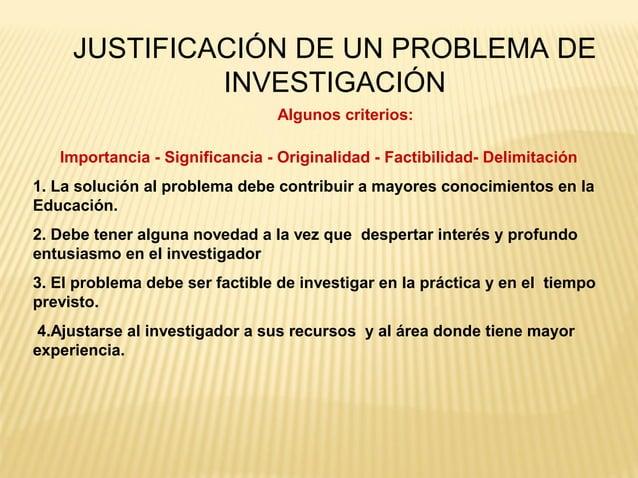 JUSTIFICACIÓN DE UN PROBLEMA DE              INVESTIGACIÓN                                 Algunos criterios:   Importanci...