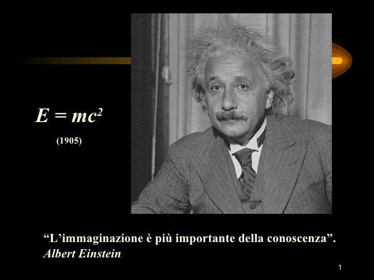"""E = mc 2 (1905) """" L'immaginazione è più importante della conoscenza"""". Albert Einstein"""