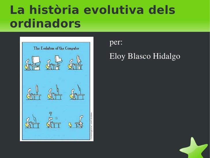 La història evolutiva dels ordinadors <ul>per: Eloy Blasco Hidalgo </ul>
