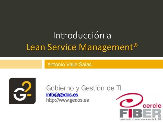 Introducción a Lean Service Management® Gobierno y Gestión de TI info@gedos.es http://www.gedos.es Antonio Valle Salas