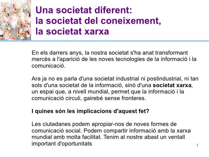 Una societat diferent:  la societat del coneixement,  la societat xarxa En els darrers anys, la nostra societat s'ha anat ...