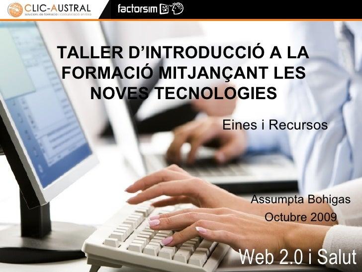 Web 2.0 i Salut TALLER D'INTRODUCCIÓ A LA FORMACIÓ MITJANÇANT LES NOVES TECNOLOGIES Eines i Recursos Assumpta Bohigas Octu...