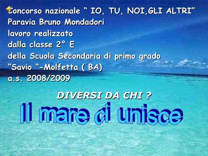 """Concorso nazionale """" IO, TU, NOI,GLI ALTRI""""  Paravia Bruno Mondadori lavoro realizzato  dalla classe 2° E  della Scuola Se..."""