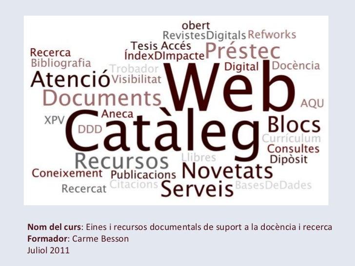 Nom del curs: Eines i recursos documentals de suport a la docència i recerca <br />Formador: Carme Besson<br />Juliol 2011...
