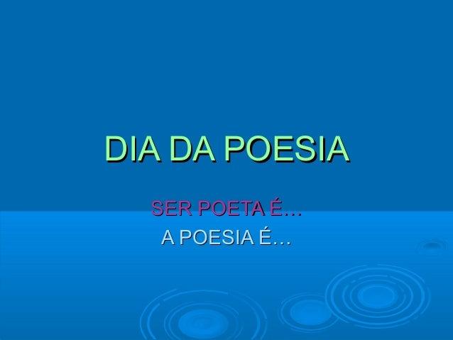 DIA DA POESIA  SER POETA É…   A POESIA É…