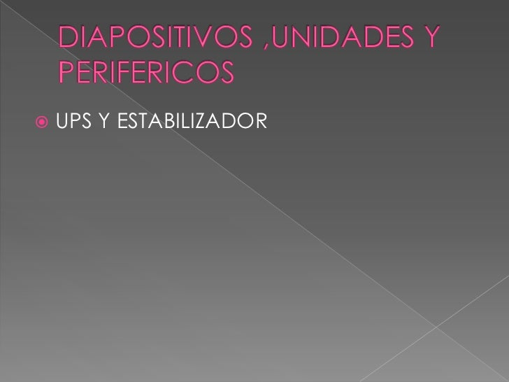 DIAPOSITIVOS ,UNIDADES Y PERIFERICOS<br />UPS Y ESTABILIZADOR<br />