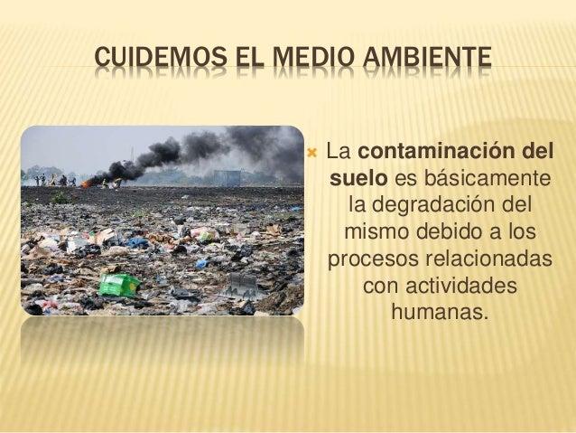 CUIDEMOS EL MEDIO AMBIENTE  La contaminación del suelo es básicamente la degradación del mismo debido a los procesos rela...