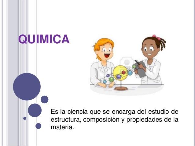 QUIMICA  Es la ciencia que se encarga del estudio de estructura, composición y propiedades de la materia.