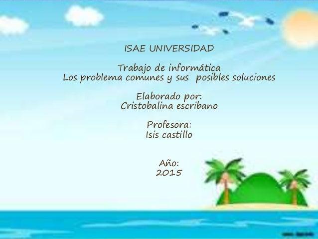 ISAE UNIVERSIDAD Trabajo de informática Los problema comunes y sus posibles soluciones Elaborado por: Cristobalina escriba...