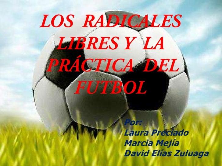 LOS  RADICALES LIBRES Y  LA PRÁCTICA  DEL FUTBOL<br />Por:<br />Laura Preciado<br />Marcia Mejía<br />David Elías Zuluaga<...