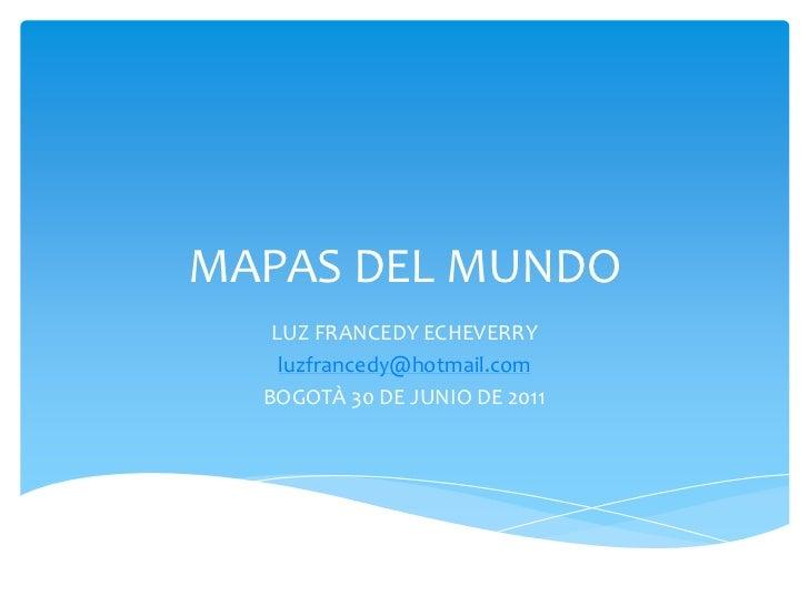 MAPAS DEL MUNDO<br />LUZ FRANCEDY ECHEVERRY<br />luzfrancedy@hotmail.com<br />BOGOTÀ 30 DE JUNIO DE 2011<br />