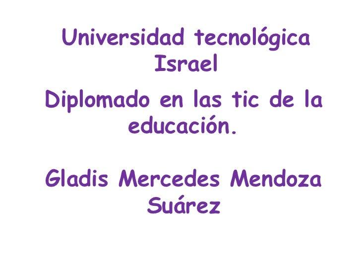 Universidad tecnológica Israel<br />Diplomado en las tic de la educación.<br />Gladis Mercedes Mendoza Suárez<br />
