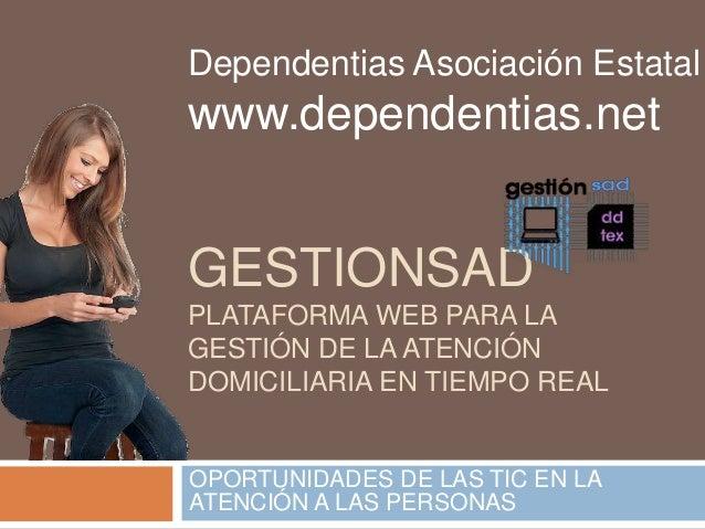 Dependentias Asociación Estatal  www.dependentias.net  GESTIONSAD  PLATAFORMA WEB PARA LA  GESTIÓN DE LA ATENCIÓN  DOMICIL...