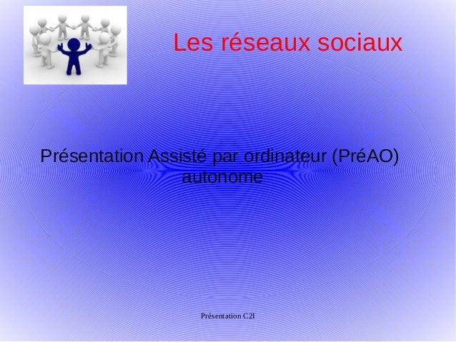 Les réseaux sociauxPrésentation Assisté par ordinateur (PréAO)                 autonome                   Présentation C2I