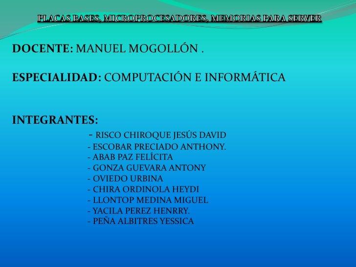 PLACAS BASES, MICROPROCESADORES, MEMORIAS PARA SERVER<br />DOCENTE: MANUEL MOGOLLÓN .<br />ESPECIALIDAD: COMPUTACIÓN E INF...
