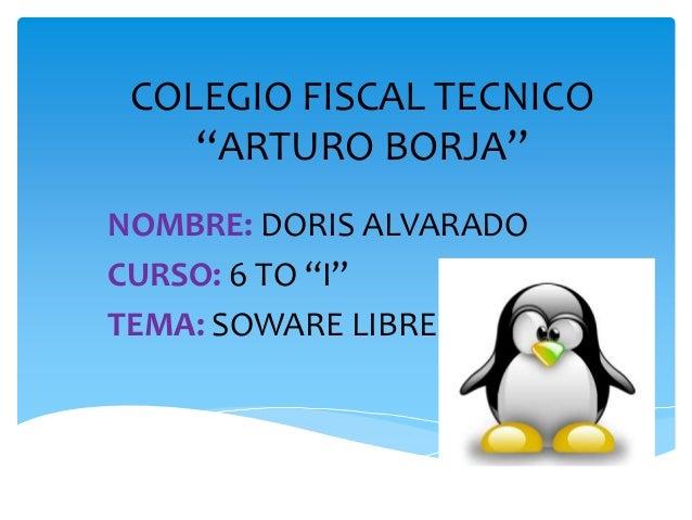 """COLEGIO FISCAL TECNICO""""ARTURO BORJA""""NOMBRE: DORIS ALVARADOCURSO: 6 TO """"I""""TEMA: SOWARE LIBRE"""