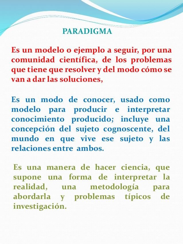 PARADIGMA Es un modelo o ejemplo a seguir, por una comunidad científica, de los problemas que tiene que resolver y del mod...