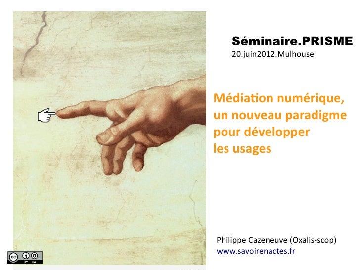 Séminaire.PRISME     20.juin201.2.MulhouseMédiaAon numérique, un nouveau paradigme pour développerles usages...
