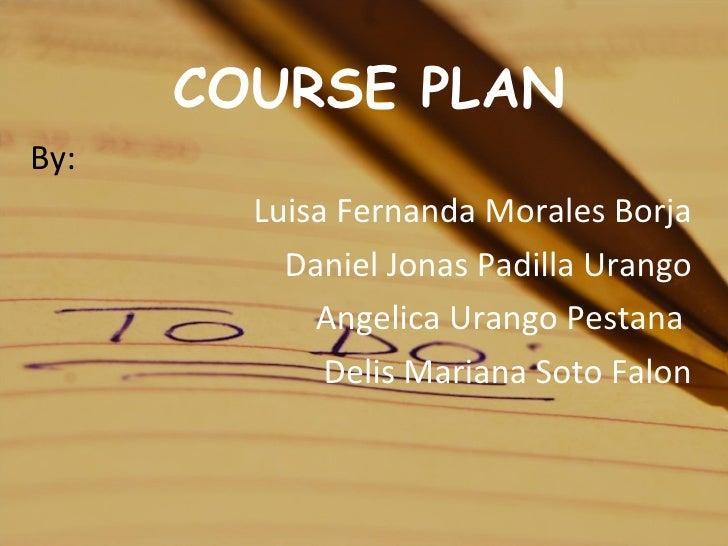 COURSE PLAN By:  Luisa Fernanda Morales Borja Daniel Jonas Padilla Urango Angelica Urango Pestana  Delis Mariana Soto Falon