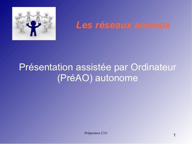 Les réseaux sociaux  Présentation assistée par Ordinateur (PréAO) autonome  Préparation C2i1  1