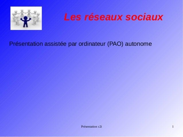 Les réseaux sociaux Présentation assistée par ordinateur (PAO) autonome  Présentation c2i  1