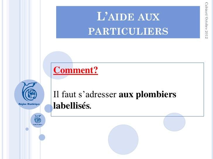 Cabinet/ Octobre 2012           L'AIDE AUX        PARTICULIERSComment?Il faut s'adresser aux plombierslabellisés.