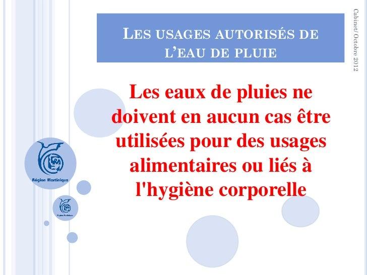 Cabinet/ Octobre 2012 LES USAGES AUTORISÉS DE      L'EAU DE PLUIE  Les eaux de pluies nedoivent en aucun cas êtreutilisées...