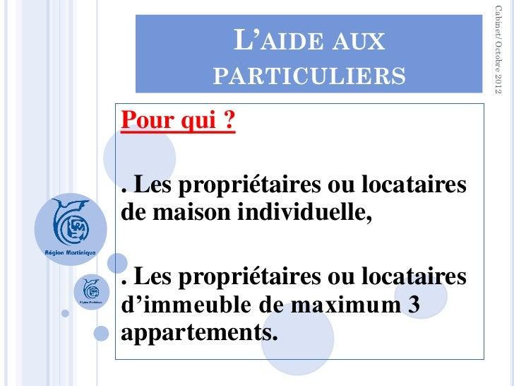 Cabinet/ Octobre 2012          L'AIDE AUX        PARTICULIERSPour qui ?. Les propriétaires ou locatairesde maison individu...