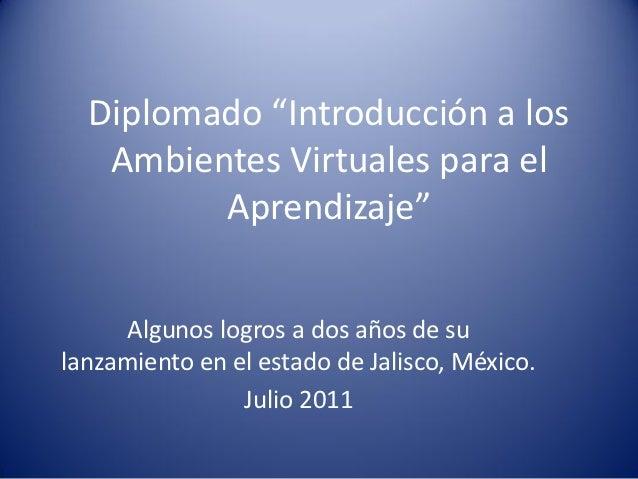 """Diplomado """"Introducción a los   Ambientes Virtuales para el         Aprendizaje""""     Algunos logros a dos años de sulanzam..."""