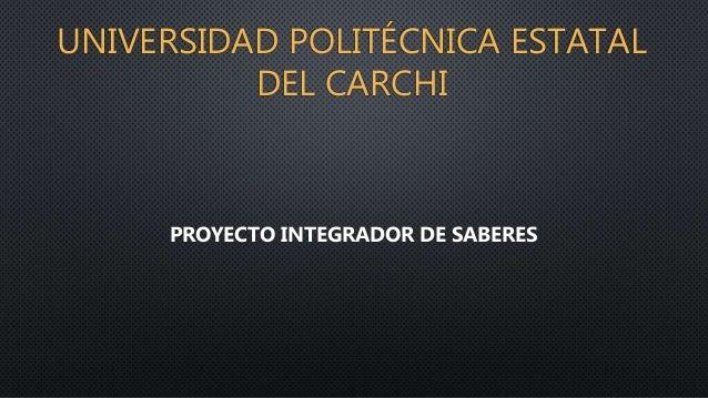 UNIVERSIDAD POLITÉCNICA ESTATAL DEL CARCHI PROYECTO INTEGRADOR DE SABERES
