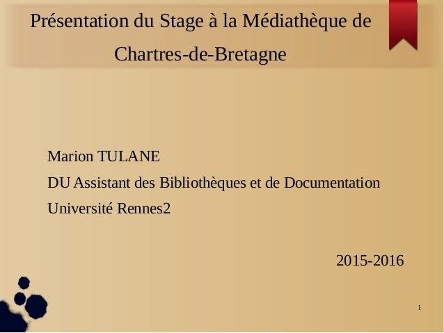 1 Présentation du Stage à la Médiathèque de Chartres-de-Bretagne Marion TULANE DU Assistant des Bibliothèques et de Docume...