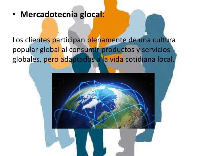 • Mercadotecnia glocal:Los clientes participan plenamente de una culturapopular global al consumir productos y serviciosgl...
