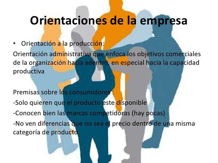 Orientaciones de la empresa• Orientación a la producción:Orientación administrativa que enfoca los objetivos comercialesde...