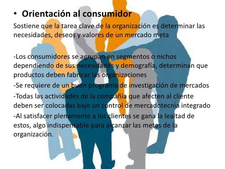 • Orientación al consumidorSostiene que la tarea clave de la organización es determinar lasnecesidades, deseos y valores d...