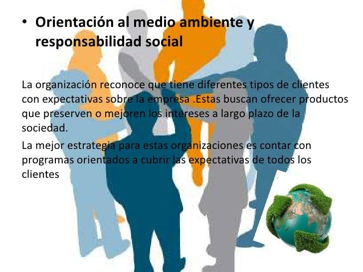 • Orientación al medio ambiente y  responsabilidad socialLa organización reconoce que tiene diferentes tipos de clientesco...