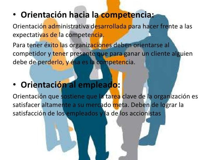 • Orientación hacia la competencia:Orientación administrativa desarrollada para hacer frente a lasexpectativas de la compe...