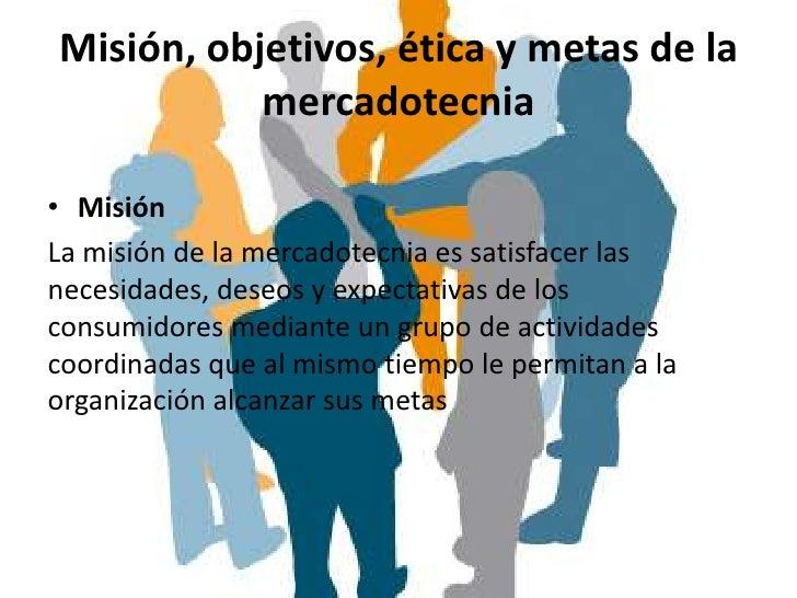 Misión, objetivos, ética y metas de la           mercadotecnia• MisiónLa misión de la mercadotecnia es satisfacer lasneces...