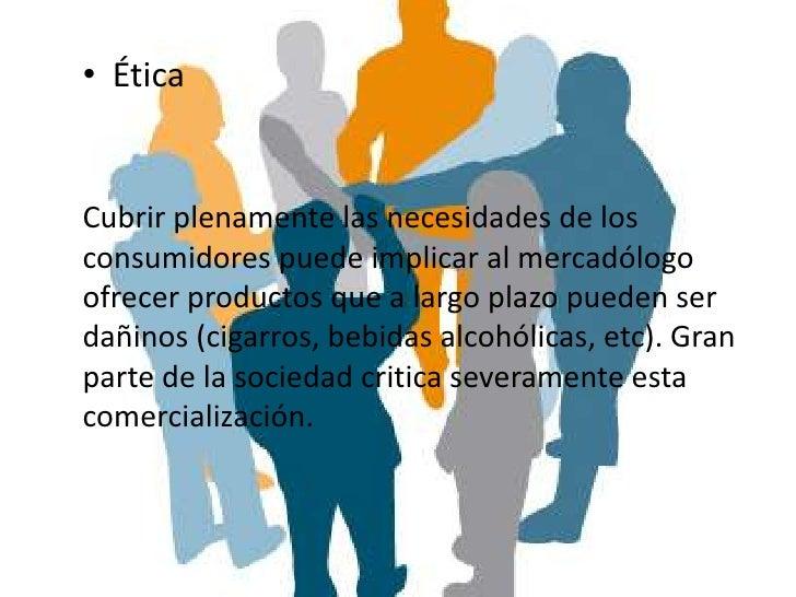 • ÉticaCubrir plenamente las necesidades de losconsumidores puede implicar al mercadólogoofrecer productos que a largo pla...