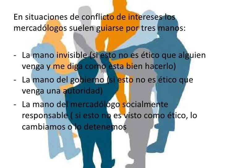 En situaciones de conflicto de intereses losmercadólogos suelen guiarse por tres manos:- La mano invisible (si esto no es ...
