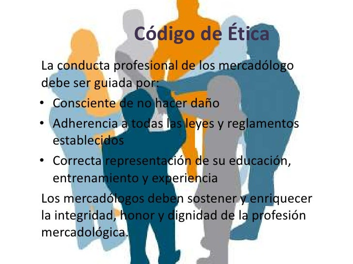 Código de ÉticaLa conducta profesional de los mercadólogodebe ser guiada por:• Consciente de no hacer daño• Adherencia a t...