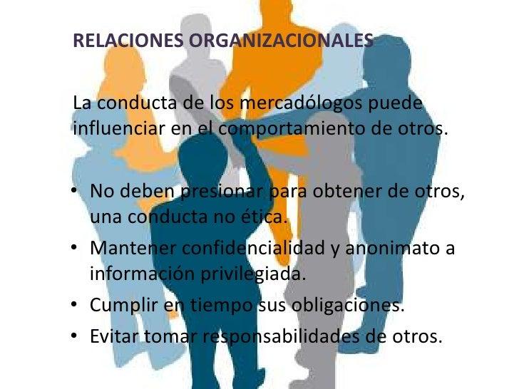 RELACIONES ORGANIZACIONALESLa conducta de los mercadólogos puedeinfluenciar en el comportamiento de otros.• No deben presi...