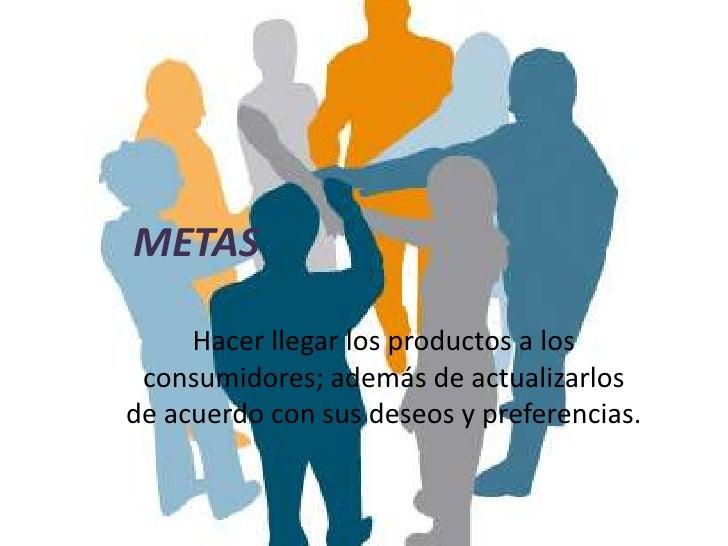 METAS     Hacer llegar los productos a los consumidores; además de actualizarlosde acuerdo con sus deseos y preferencias.