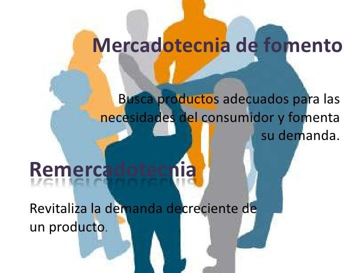 Mercadotecnia de fomento             Busca productos adecuados para las           necesidades del consumidor y fomenta    ...