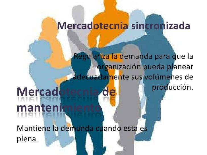 Mercadotecnia sincronizada              Regulariza la demanda para que la                    organización pueda planear   ...