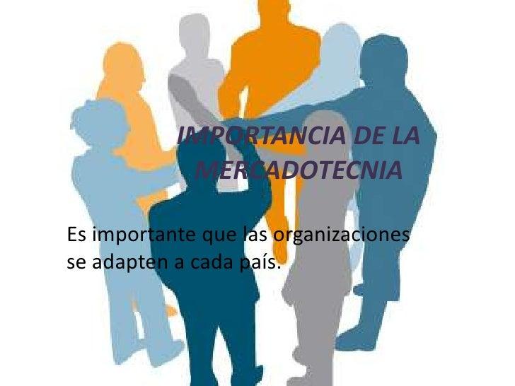 IMPORTANCIA DE LA            MERCADOTECNIAEs importante que las organizacionesse adapten a cada país.