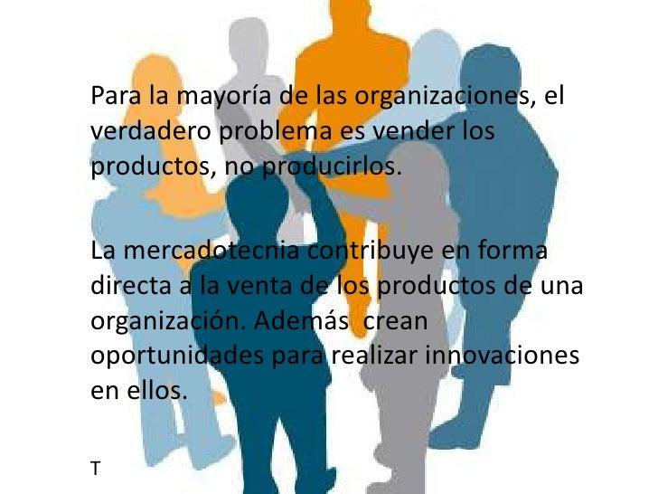Para la mayoría de las organizaciones, elverdadero problema es vender losproductos, no producirlos.La mercadotecnia contri...