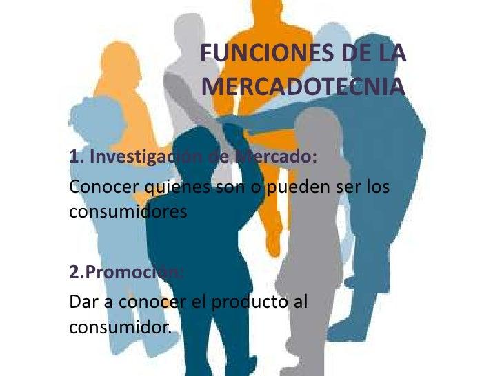 FUNCIONES DE LA               MERCADOTECNIA1. Investigación de Mercado:Conocer quienes son o pueden ser losconsumidores2.P...