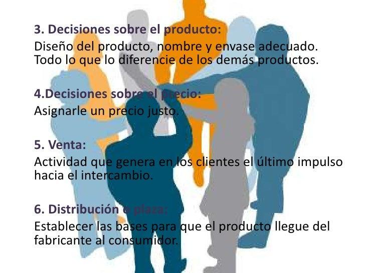 3. Decisiones sobre el producto:Diseño del producto, nombre y envase adecuado.Todo lo que lo diferencie de los demás produ...