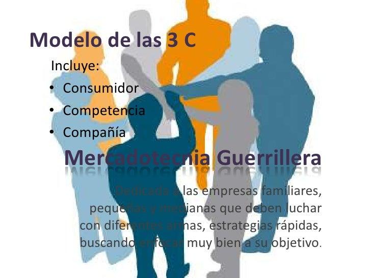 Modelo de las 3 C  Incluye:  • Consumidor  • Competencia  • Compañía   Mercadotecnia Guerrillera            Dedicada a las...
